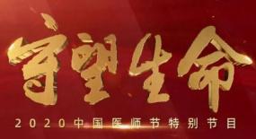 致敬!中央广播电视总台将播出《守望生命——2020中国医师节特别节目》